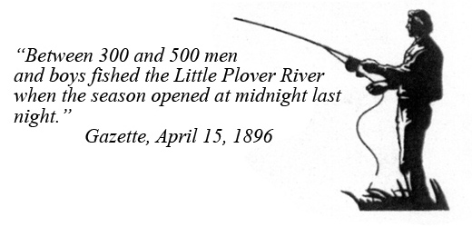 Between 300 and 500 men and boys fished the Little Plover River when the season opened at midnight last night. - Gazette, April 15, 1896